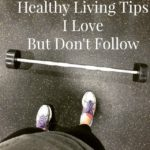 Healthy Living Tips I Love But Don't Follow